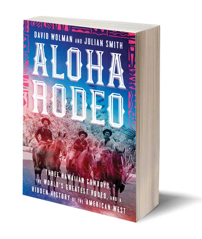 Aloha Rodeo: Three Hawaiian Cowboys, the World's Greatest Rodeo, and a Hidden History  of the American West, David Wolman, MA '00, and Julian Smith; William Morrow