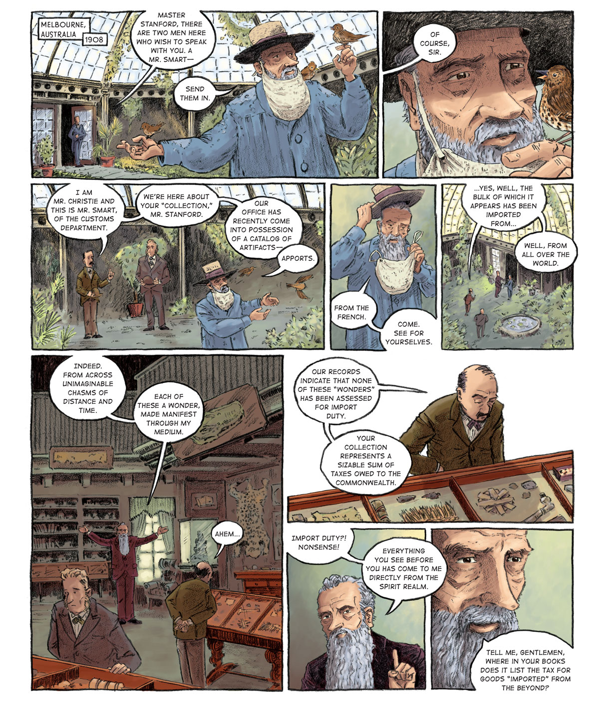 "Panel 1: [Melbourne, Australia 1908] An old man in a blue overcoat, a wide-brimmed straw hat and a beard net stands in the middle of a greenhouse aviary with three brown sparrows resting on his outstretched arms and shoulder. His butler calls from the door: ""Master Stanford, there are two men here who wish to speak with you. A Mr. Smart––"" Stanford interrupts. ""Send them in.""  Panel 2: Stanford is now intently focused on the bird on his left hand, which he has brought closer to his face at eye-level. The butler responds (off-panel), ""Of course, sir.""   Panel 3: Two men stand on the perimeter of the greenhouse, hats in hand. Stanford does not face them, instead watching the birds fly away. On the right stands the taller of the two men, clasping his hat with both hands. He has pronounced sideburns and wears a grey suit with a green bowtie. On the left is a skinnier man, slightly balding but sporting a thick mustache. He wears a mustard brown jacket and khaki pants and lifts his hand to speak. ""I am Mr. Christie and this is Mr. Smart, of the Customs Department. We're here about your 'collection,' Mr. Stanford. Our office has recently come into possession of a catalog of artifacts––"" ""Apports."" Mr. Stanford corrects him.   Panel 4: As he takes off his hat and beard net, Stanford clarifies. ""From the French. Come see for yourselves.""  Panel 5: Stanford leads his visitors out of the greenhouse. Mr. Christie responds as he follows. ""Yes, well, the bulk of which it appears has been imported from… well, from all over the world.""  Panel 6: [in the collection room] Mr. Christie and Mr. Smart peruse the artifacts. Stanford, now bespectacled and clad in a mahogany suit, affirms Mr. Christie's statement with his arms spread wide. ""Indeed. From across unimaginable chasms of distance and time. Each of these a wonder, made manifest through my medium.""  Panel 7: Mr. Christie continues to inspect the items. Calmly, he reveals the reason he and Mr. Smart have come to the Stanford residence. ""Our records indicate that none of these ""wonders"" has been assessed for import duty. Your collection represents a sizable sum of taxes owed to the commonwealth.""  Panel 8: Stanford is incredulous. He takes of his glasses. ""Import duty?! Nonsense! Everything you see before you has come to me directly from the spirit realm.""  Panel 9: He continues: ""Tell me, gentlemen, where in your books does it list the tax for goods 'imported' from the beyond?"""