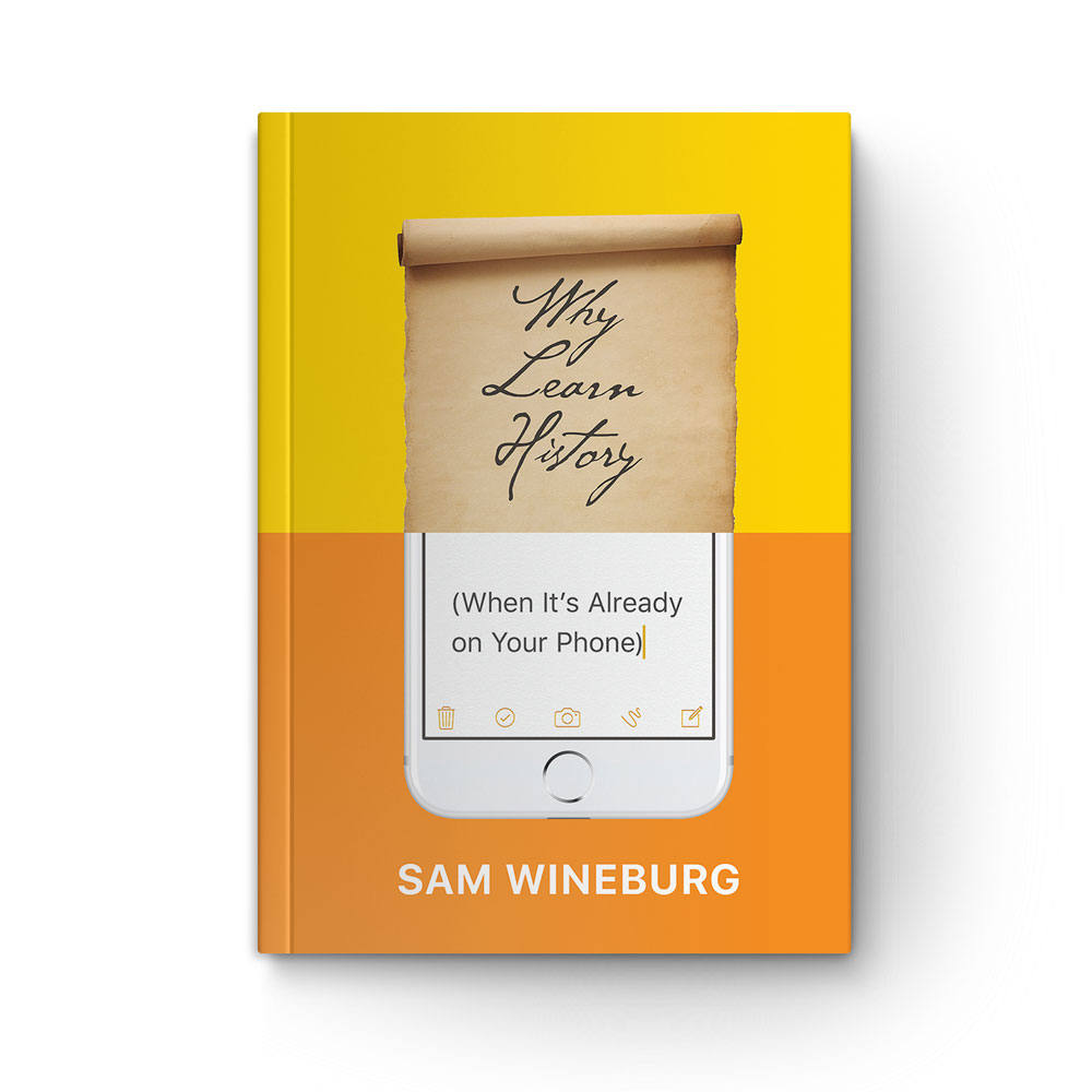 """Book cover of """"Why Learn History (When It's Already on Your Phone)"""" by Sam Wineburg"""