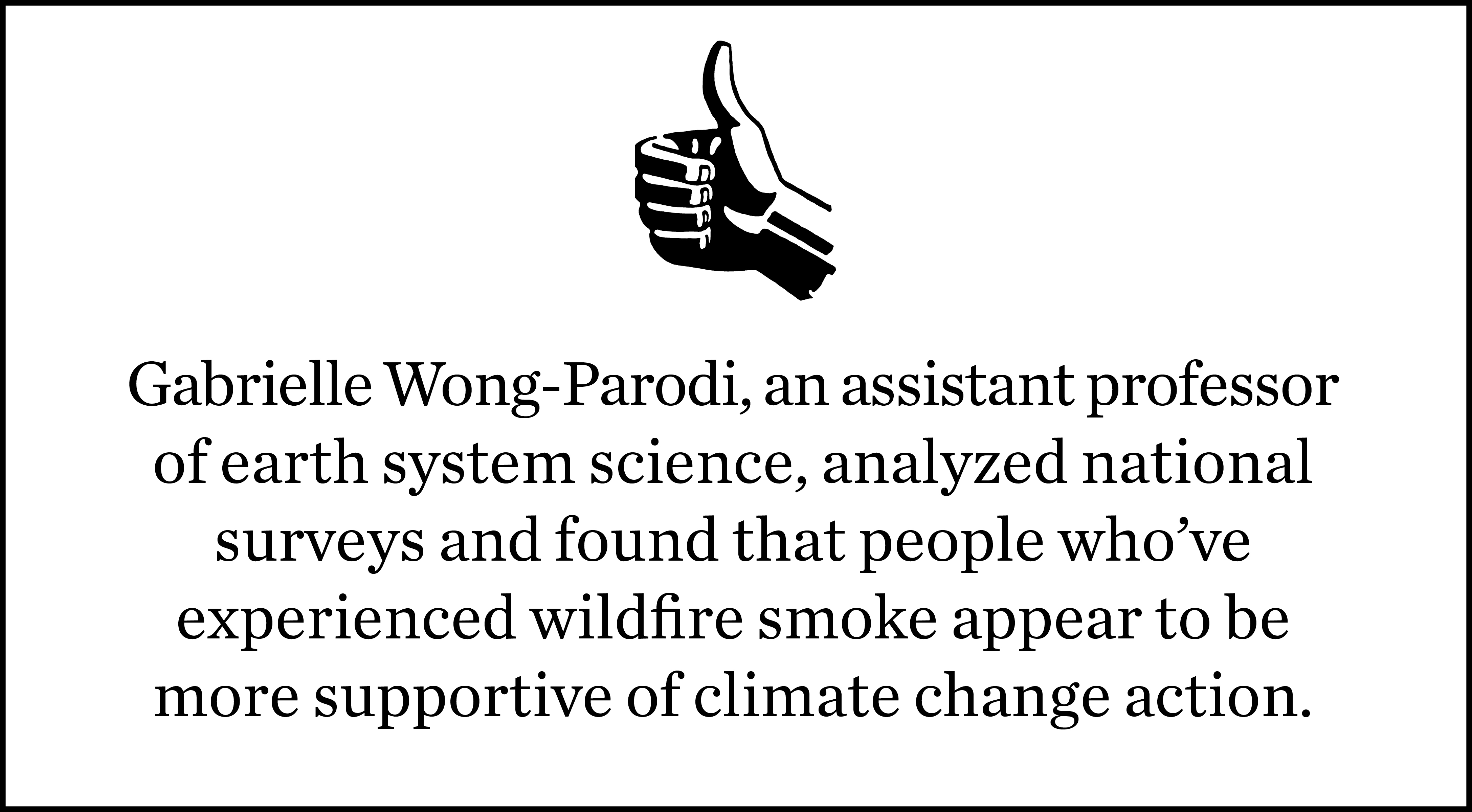 Thumbs up with factoid from Gabrielle Wong-Parodi, an assistant professor of earth system science, who analyzed national surveys and found that people who have experienced wildfire smoke pollution are more supportive of climate change action.
