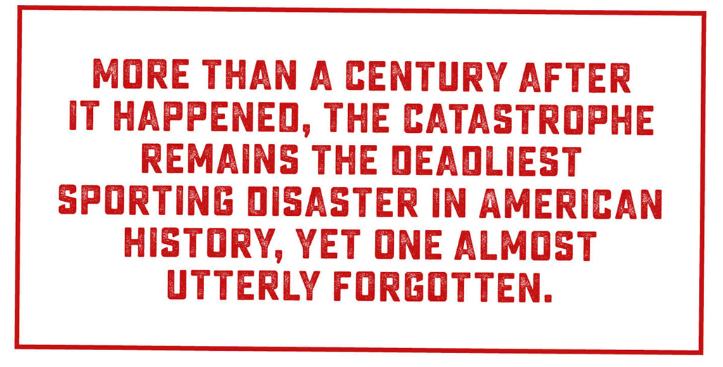 "A block of text which reads: ""More than a century after it happened, the catastrophe remains the deadliest sporting disaster in American history, yet one almost utterly forgotten."